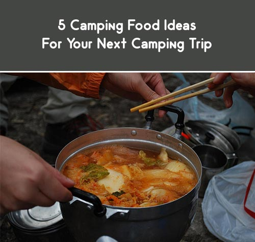 5 Camping Food Ideas For Your Next Trip